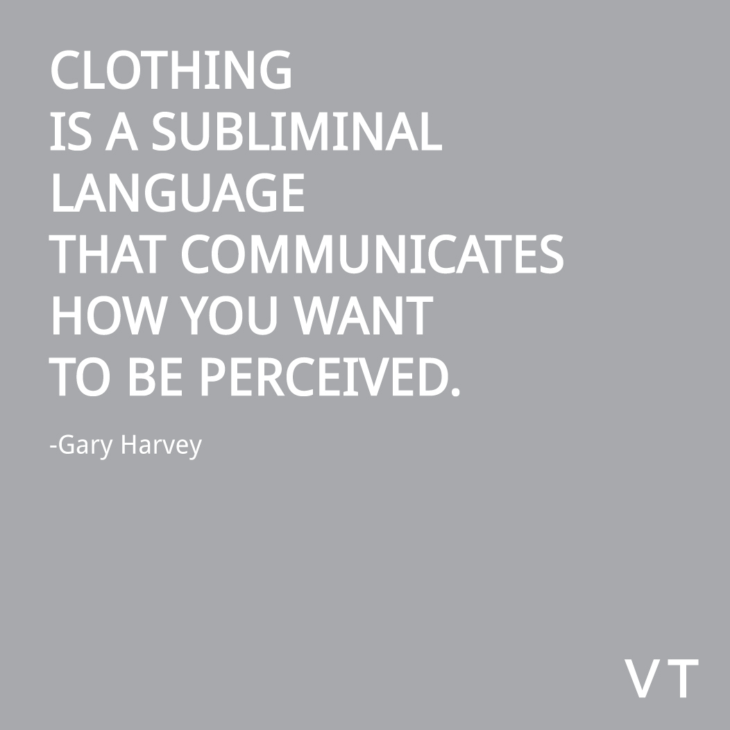 • Clothing is a subliminal language that communicates how you want to be perceived. –Gary Harvey